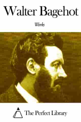 Works of Walter Bagehot by Walter Bagehot