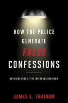 How the Police Generate False Confessions: An Inside Look at the Interrogation Room by James L. Trainum