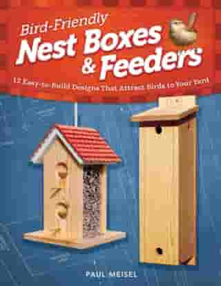 Bird-Friendly Nest Boxes & Feeders: 12 Easy-to-Build Designs that Attract Birds to Your Yard by Paul Meisel