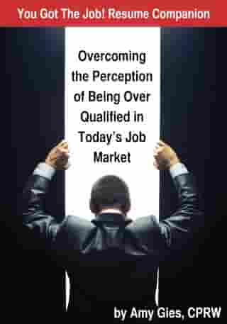 You Got The Job! Resume Companion-Overcoming the Perception of Being Over Qualified in Today's Job Market by Amy Gies, CPRW