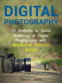 Digital Photography: 39 Methods to Quick Mastering of Digital Photography with Creative Photo Ideas