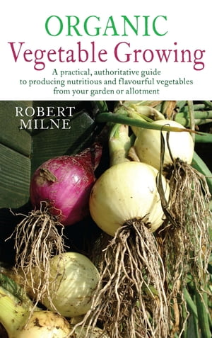 Organic Vegetable Gardening A Practical,  Authoritative Guide to Producing Nutritious and Flavourful Vegetables from Your Garden or Allotment
