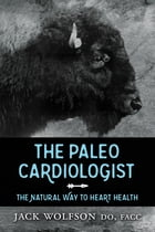 The Paleo Cardiologist: The Natural Way to Heart Health by Jack Wolfson, DO, FACC