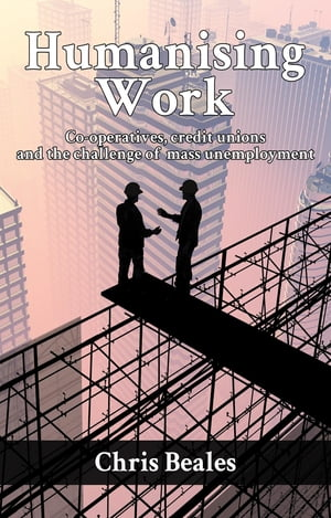 Humanising Work: Co-operatives, credit unions and the challenge of mass unemployment by Chris Beales