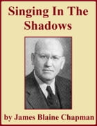 Singing in the Shadows by James Blaine Chapman