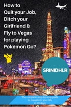 How to quit your job, ditch your girlfriend & fly to Vegas for playing Pokémon Go?: The complete step-by-step guide to transform your life in 10 days by Srinidhi R