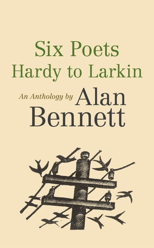 Six Poets: Hardy to Larkin An Anthology by Alan Bennett