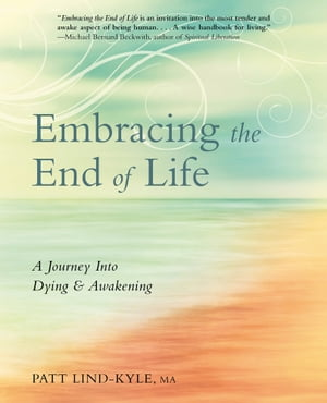 Embracing the End of Life: A Journey Into Dying & Awakening by Patt Lind-Kyle
