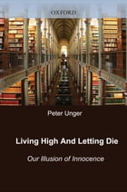 Living High and Letting Die: Our Illusion of Innocence by Peter Unger