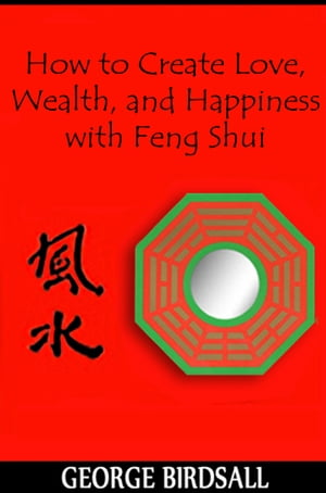 How to Create Love, Wealth and Happiness with Feng Shui by George Birdsall
