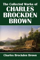 The Collected Works of Charles Brockden Brown