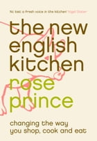 The New English Kitchen: Changing the Way You Shop, Cook and Eat by Rose Prince