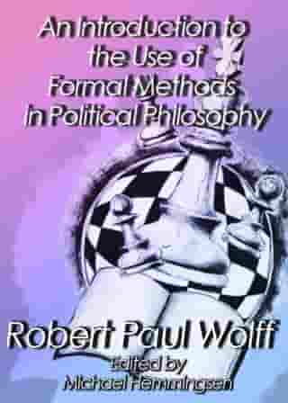 An Introduction to the Use of Formal Methods in Political Philosophy by Robert Paul Wolff