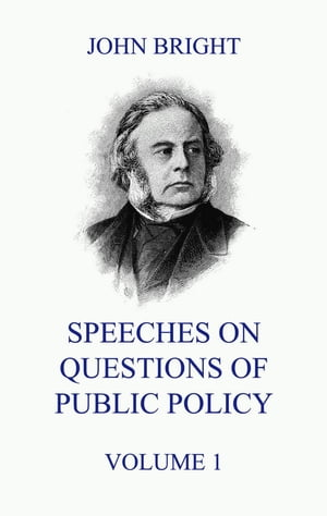 Speeches on Questions of Public Policy, Volume 1 by John Bright
