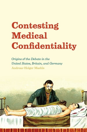 Contesting Medical Confidentiality Origins of the Debate in the United States,  Britain,  and Germany