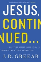 Jesus, Continued…: Why the Spirit Inside You is Better than Jesus Beside You by J.D. Greear