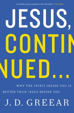 Book Jesus, Continued…: Why the Spirit Inside You is Better than Jesus Beside You by J.D. Greear