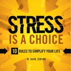 Stress Is A Choice: 10 Rules to Simplify Your Life by David Zerfoss
