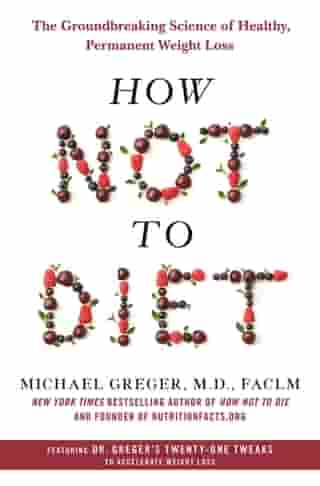 How Not to Diet: The Groundbreaking Science of Healthy, Permanent Weight Loss by Michael Greger M.D., FACLM