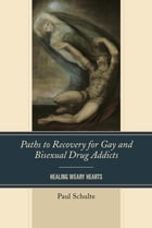 Paths to Recovery for Gay and Bisexual Drug Addicts: Healing Weary Hearts by Paul Schulte