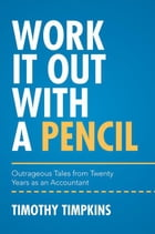 Work It Out with a Pencil: Outrageous Tales from Twenty Years as an Accountant by Timothy Timpkins