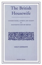 The British Housewife: Cooking and Society in 18th-century Britain by Gilly Lehman