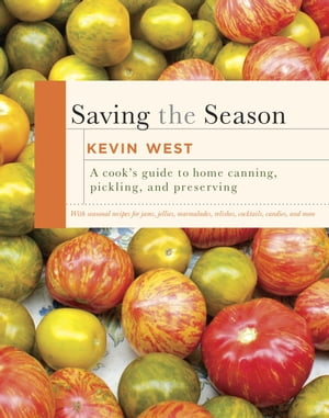 Saving the Season A Cook's Guide to Home Canning,  Pickling,  and Preserving