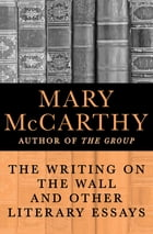 The Writing on the Wall: And Other Literary Essays by Mary McCarthy