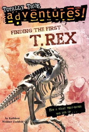 Finding the First T. Rex (Totally True Adventures) How a Giant Meat-Eater was Dug Up...