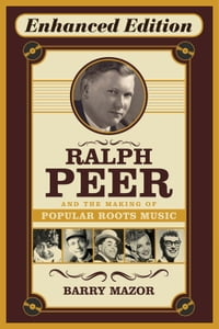 Ralph Peer and the Making of Popular Roots Music (Enhanced Edition)