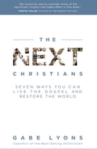The Next Christians: Seven Ways You Can Live the Gospel and Restore the World by Gabe Lyons