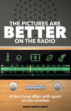 The Pictures are Better on the Radio: A Fan's Love Affair with Sport on the Wireless by Adam Carroll-Smith