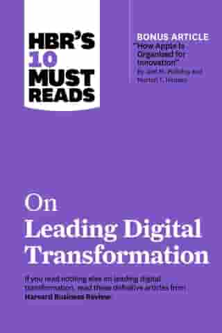 """HBR's 10 Must Reads on Leading Digital Transformation (with bonus article """"How Apple Is Organized for Innovation"""" by Joel M. Podolny and Morten T. Hansen) by Harvard Business Review"""