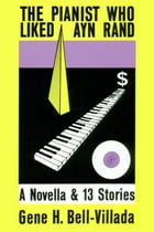 The Pianist Who Liked Ayn Rand, A Novella & 13 Stories by Gene Bell-Villada