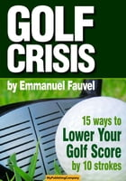 GOLF CRISIS: How to Lower Your Score by 10 Strokes by Emmanuel Fauvel
