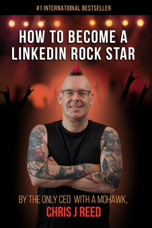 How to Become a LinkedIn Rock Star: By the Only CEO with a Mohawk, Chris J Reed
