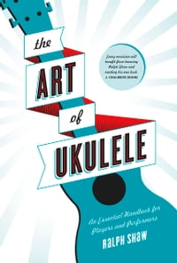 The Art of Ukulele: An Essential Handbook for Players and Performers