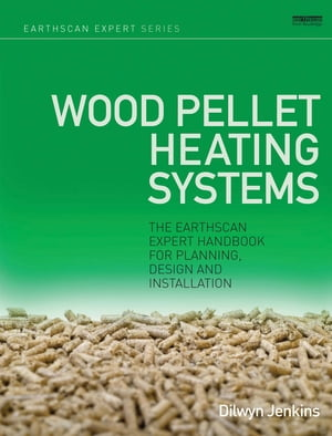 Wood Pellet Heating Systems The Earthscan Expert Handbook on Planning,  Design and Installation