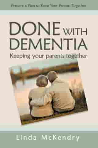 Done with Dementia: Keeping Your Parents Together by Linda McKendry