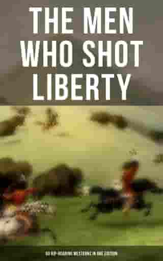 The Men Who Shot Liberty: 60 Rip-Roaring Westerns in One Edition: Cowboy Adventures, Yukon & Oregon Trail Tales, Gold Rush Adventures: Riders of the Purple Sage…