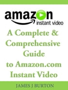 A Complete & Comprehensive Guide to Amazon.com Instant Video by James J. Burton