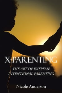 X-Parenting: The Art of Extreme Intentional Parenting