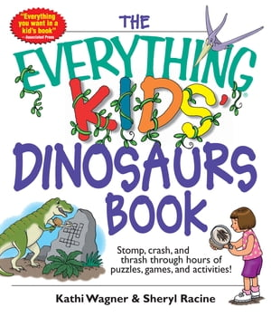 The Everything Kids' Dinosaurs Book Stomp,  Crash,  And Thrash Through Hours of Puzzles,  Games,  And Activities!