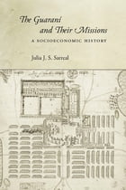 The Guaraní and Their Missions: A Socioeconomic History by Julia J. S. Sarreal