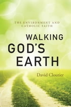 Walking God's Earth: The Environment and Catholic Faith by David Cloutier