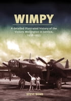 Wimpy: A Detailed History of the Vickers Wellington in service, 1938-1953 by Steve Bond