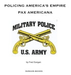 Policing America's Empire: Pax Americana by Fred Dungan
