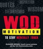 WOD Motivation: Quotes, Inspiration, Affirmations, and Wisdom to Stay Mentally Tough by Eleanor Brown
