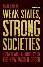 Weak States, Strong Societies: Power and Authority in the New World Order by Amin Saikal
