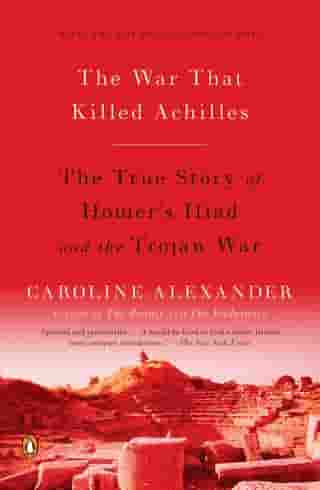 The War That Killed Achilles: The True Story of Homer's Iliad and the Trojan War by Caroline Alexander